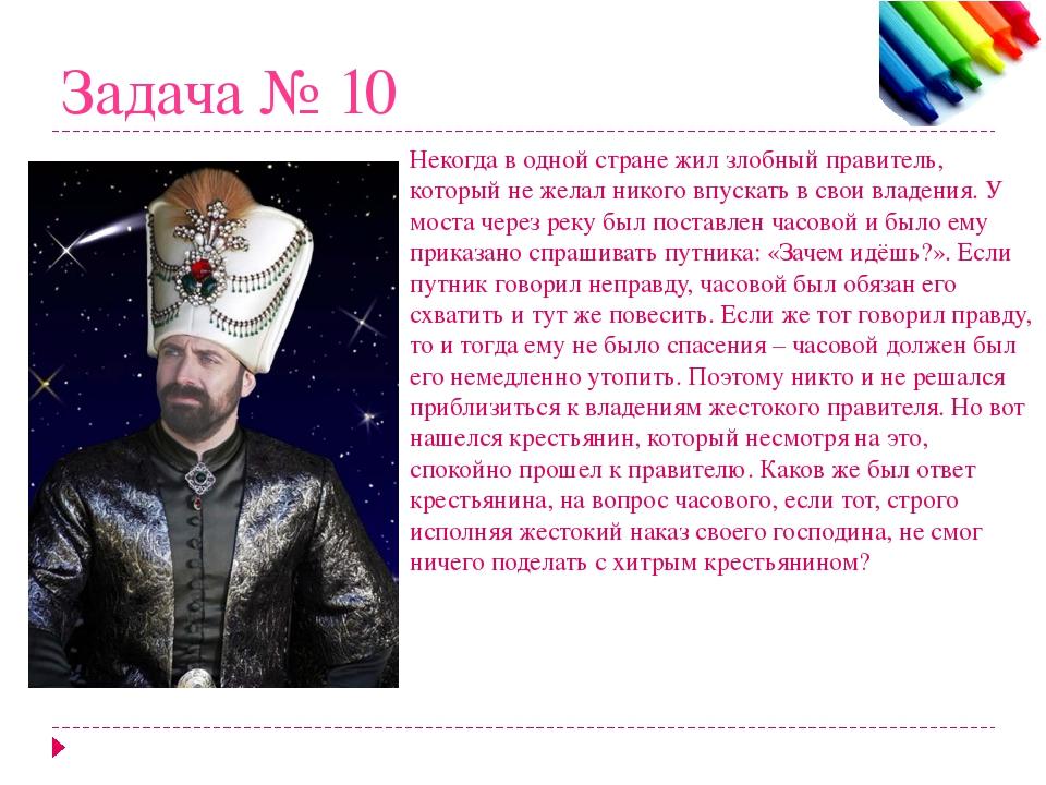 Задача № 10 Некогда в одной стране жил злобный правитель, который не желал ни...