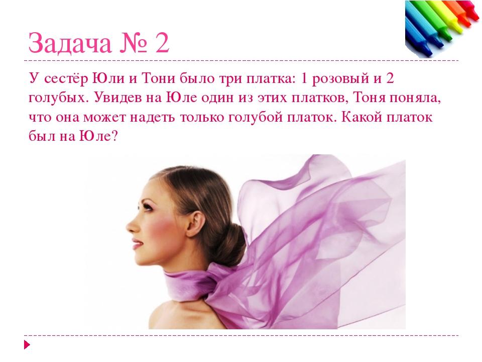Задача № 2 У сестёр Юли и Тони было три платка: 1 розовый и 2 голубых. Увидев...