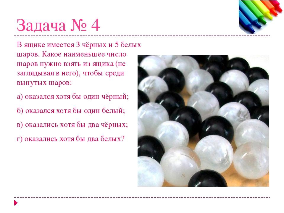 Задача № 4 В ящике имеется 3 чёрных и 5 белых шаров. Какое наименьшее число ш...