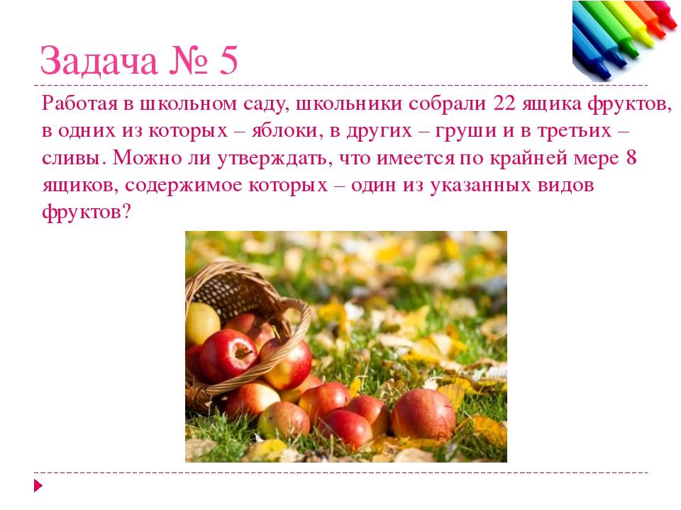 Задача № 5 Работая в школьном саду, школьники собрали 22 ящика фруктов, в одн...
