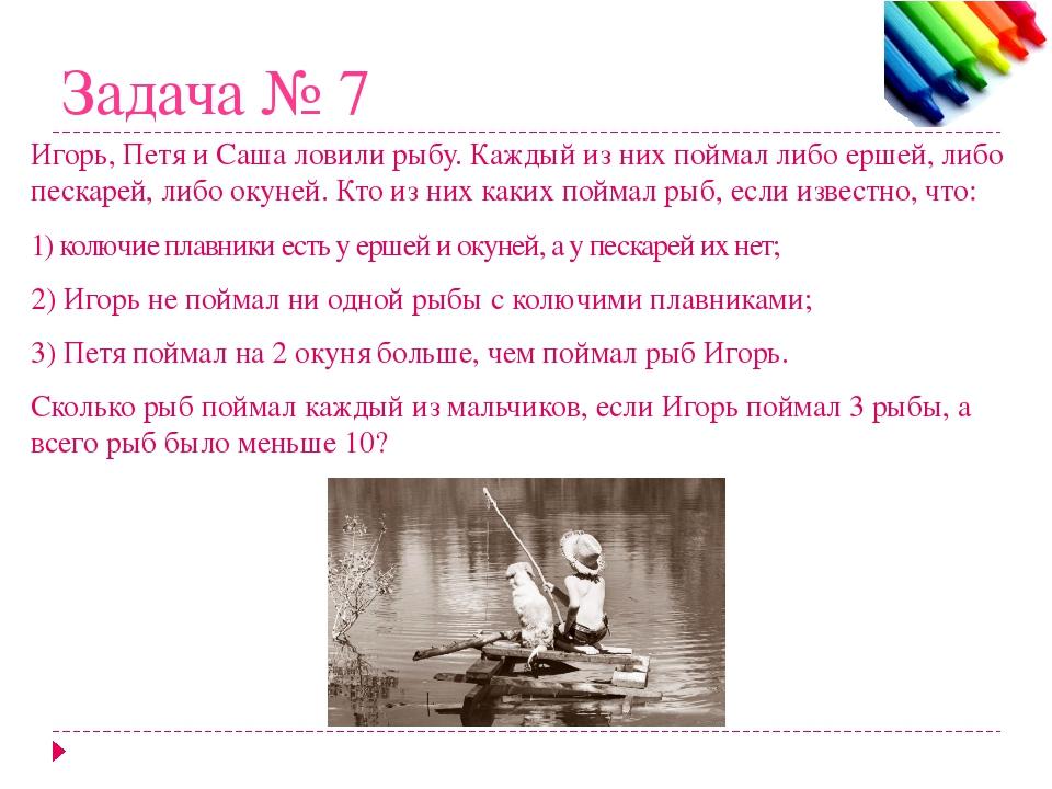 Задача № 7 Игорь, Петя и Саша ловили рыбу. Каждый из них поймал либо ершей, л...