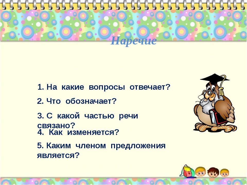 Наречие 1. На какие вопросы отвечает? 2. Что обозначает? 3. С какой частью р...