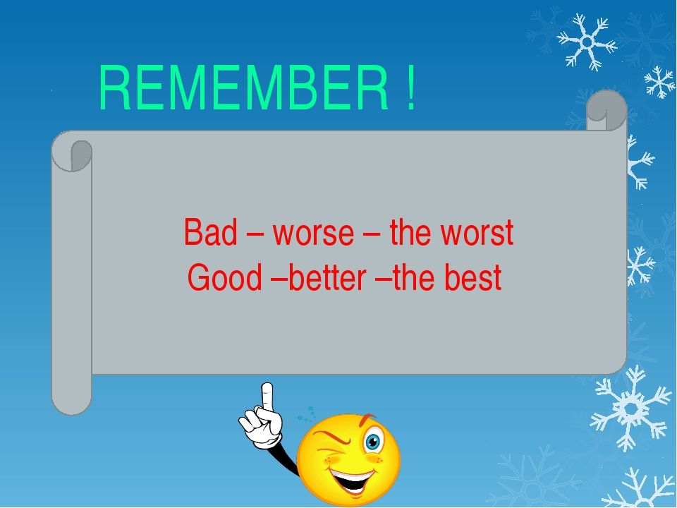 REMEMBER ! Bad – worse – the worst Good –better –the best