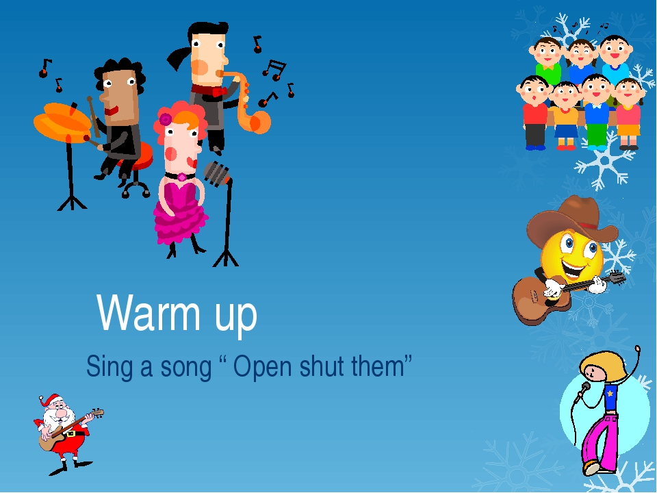 "Warm up Sing a song "" Open shut them"""