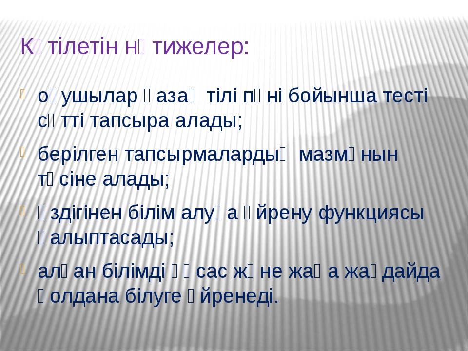 Күтілетін нәтижелер: оқушылар қазақ тілі пәні бойынша тесті сәтті тапсыра ала...