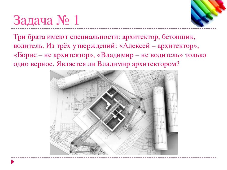 Задача № 1 Три брата имеют специальности: архитектор, бетонщик, водитель. Из...