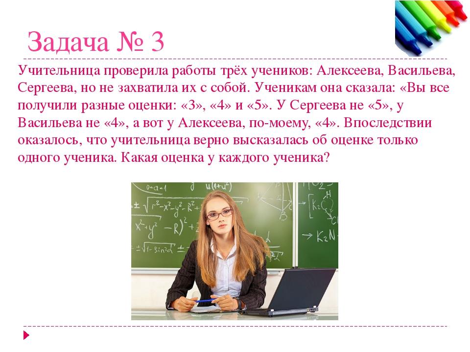 Задача № 3 Учительница проверила работы трёх учеников: Алексеева, Васильева,...