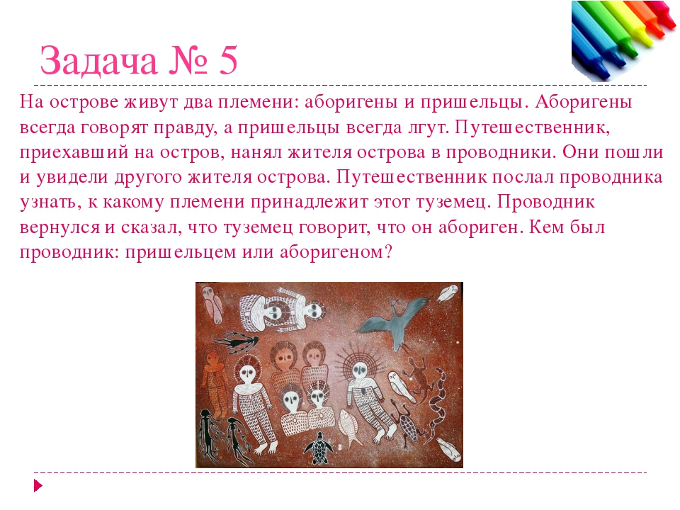 Задача № 5 На острове живут два племени: аборигены и пришельцы. Аборигены все...