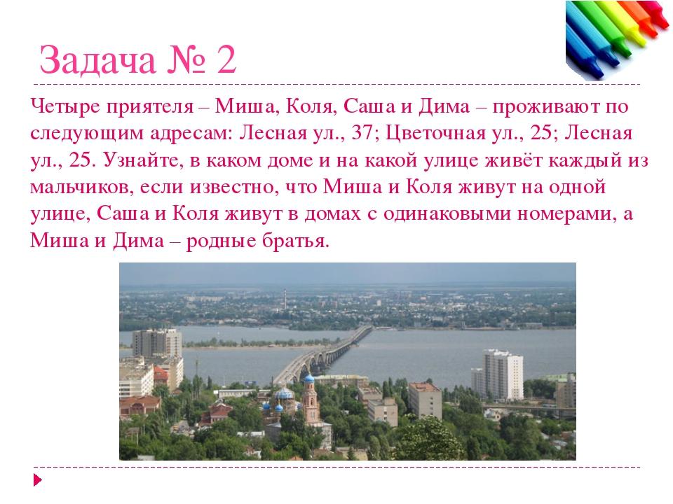 Задача № 2 Четыре приятеля – Миша, Коля, Саша и Дима – проживают по следующим...