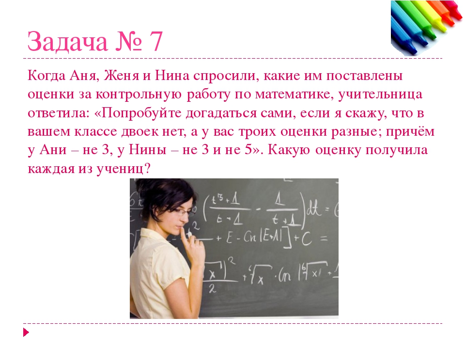 Задача № 7 Когда Аня, Женя и Нина спросили, какие им поставлены оценки за кон...