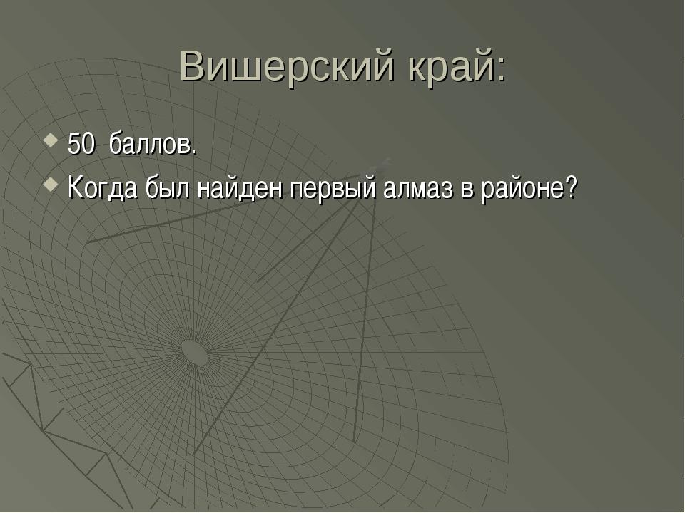 Вишерский край: 50 баллов. Когда был найден первый алмаз в районе?