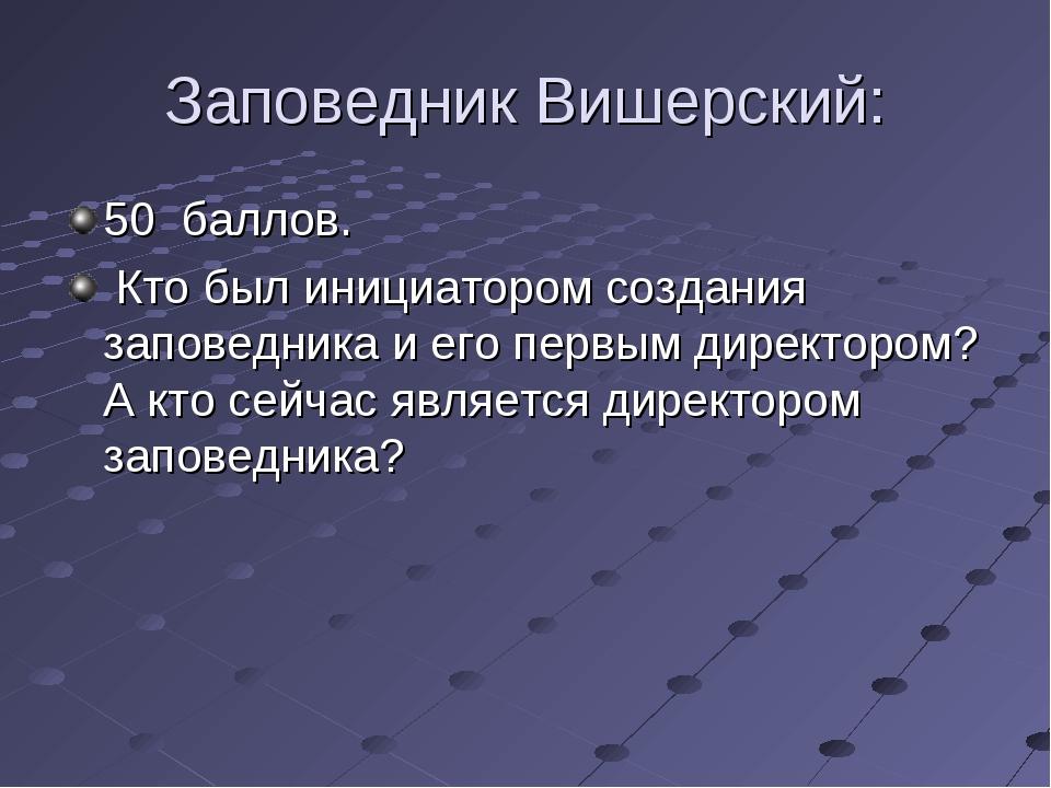 Заповедник Вишерский: 50 баллов. Кто был инициатором создания заповедника и е...