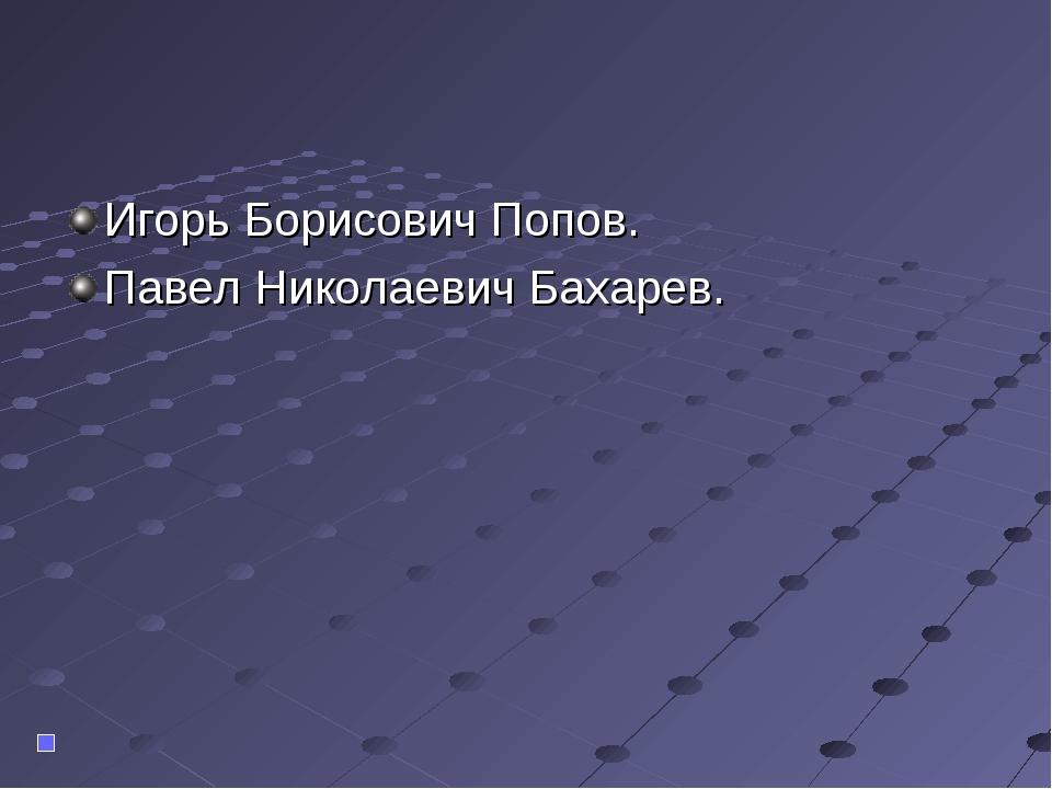 Игорь Борисович Попов. Павел Николаевич Бахарев.