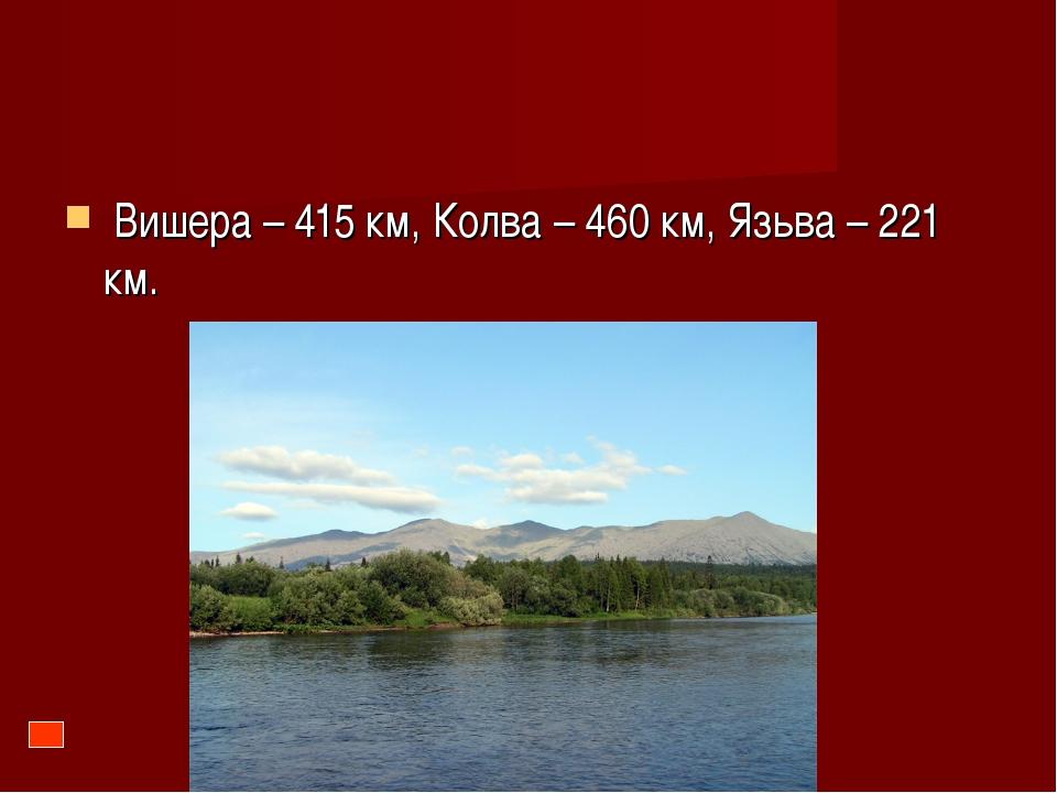 Вишера – 415 км, Колва – 460 км, Язьва – 221 км.