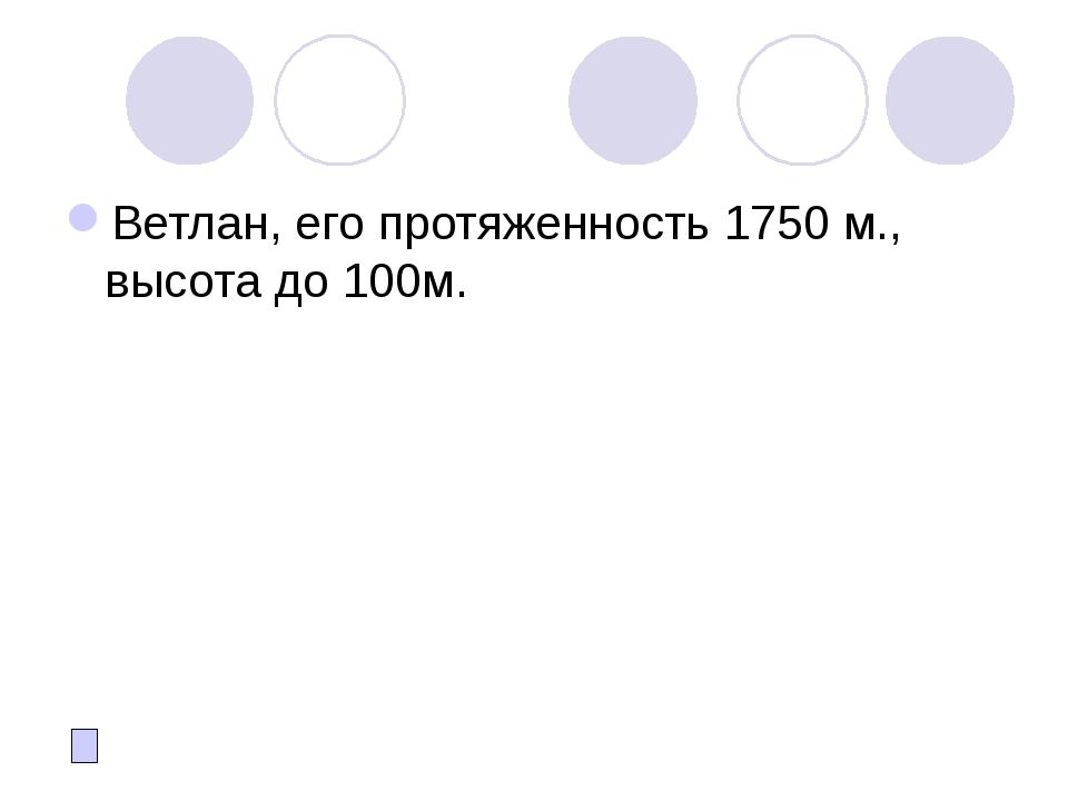 Ветлан, его протяженность 1750 м., высота до 100м.