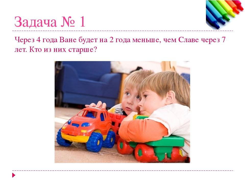 Задача № 1 Через 4 года Ване будет на 2 года меньше, чем Славе через 7 лет. К...