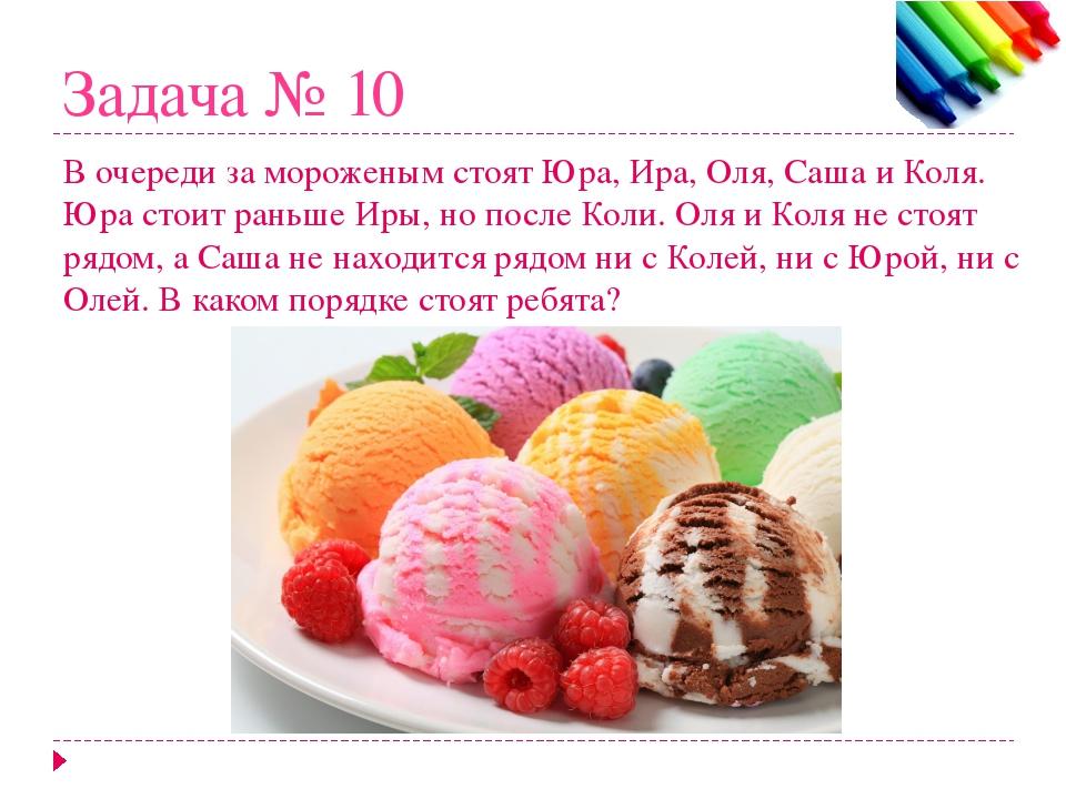 Задача № 10 В очереди за мороженым стоят Юра, Ира, Оля, Саша и Коля. Юра стои...