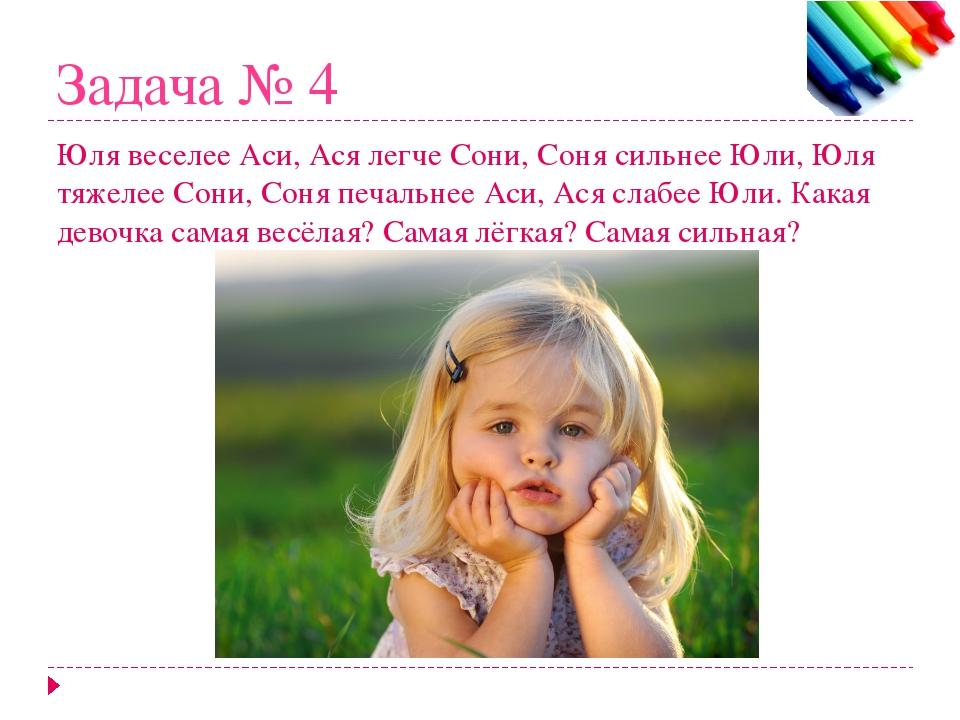 Задача № 4 Юля веселее Аси, Ася легче Сони, Соня сильнее Юли, Юля тяжелее Сон...