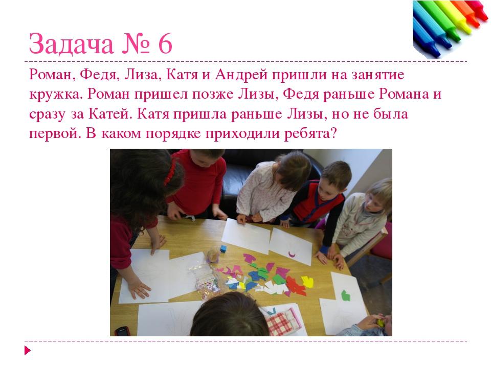 Задача № 6 Роман, Федя, Лиза, Катя и Андрей пришли на занятие кружка. Роман п...