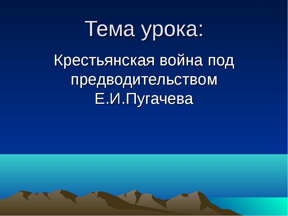 Тема урока: Крестьянская война под предводительством Е.И.Пугачева