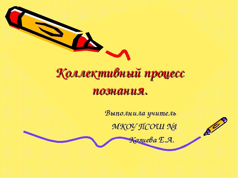 Коллективный процесс познания. Выполнила учитель МКОУ ПСОШ №1 Козиева Е.А.