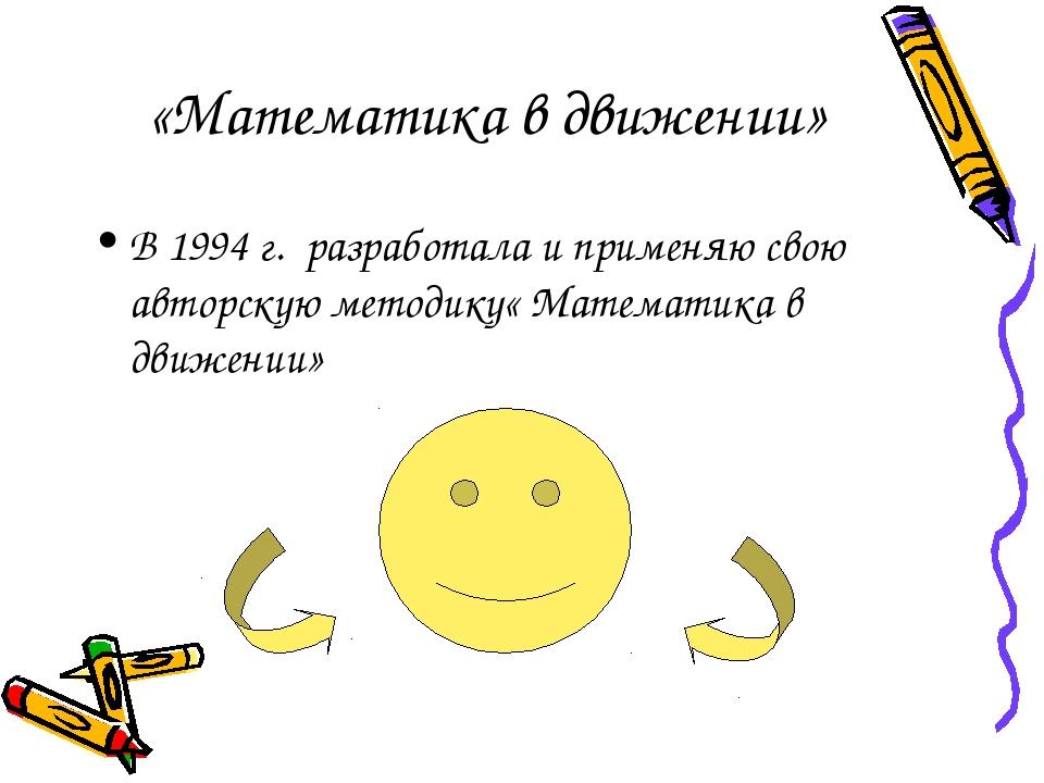 «Математика в движении» В 1994 г. разработала и применяю свою авторскую мето...