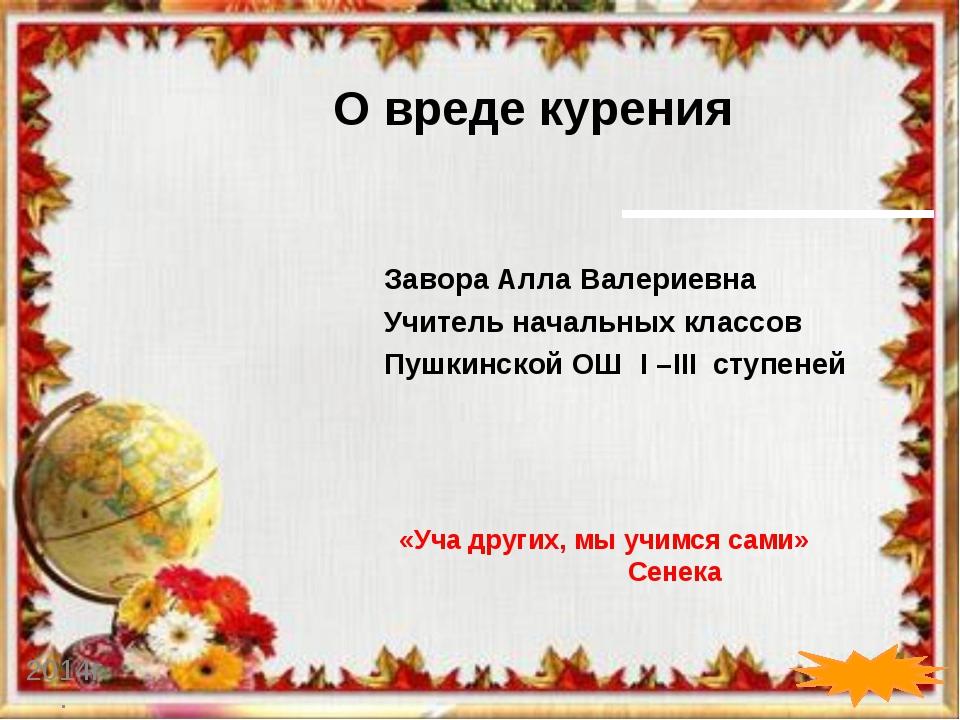 О вреде курения 2014г. Завора Алла Валериевна Учитель начальных классов Пушки...