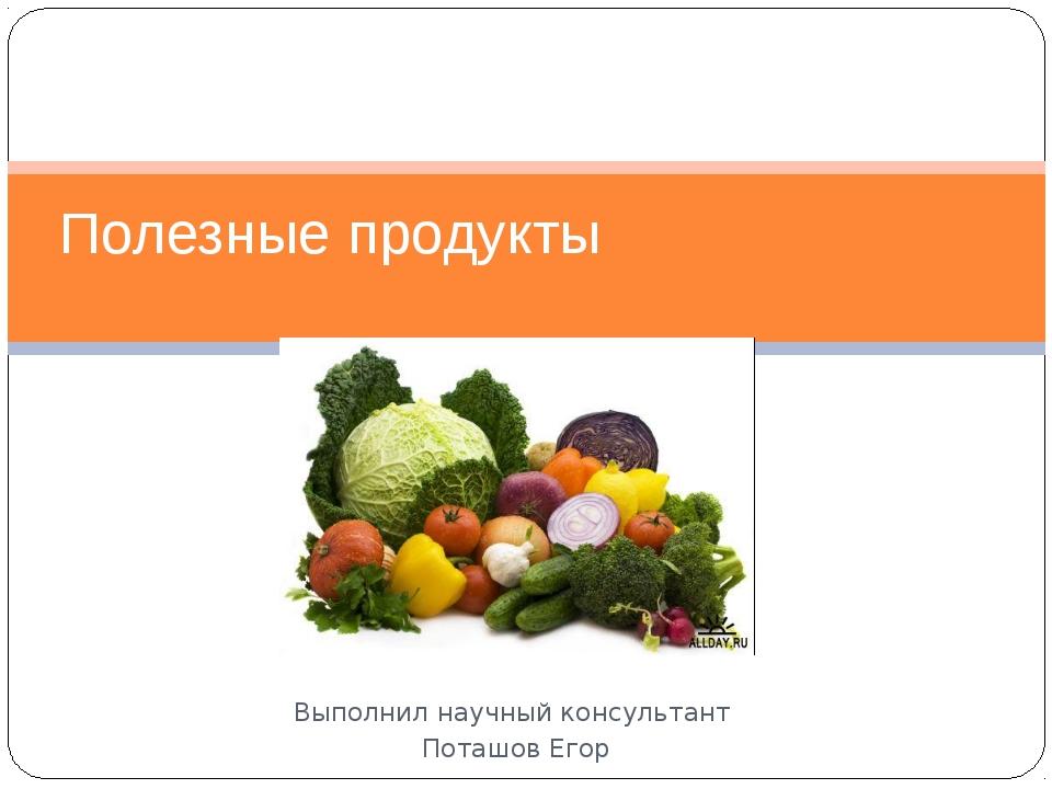 Выполнил научный консультант Поташов Егор Полезные продукты