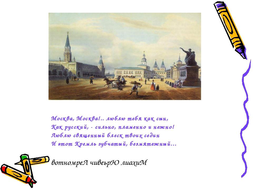 Москва, Москва!.. люблю тебя как сын, Как русский, - сильно, пламенно и нежн...