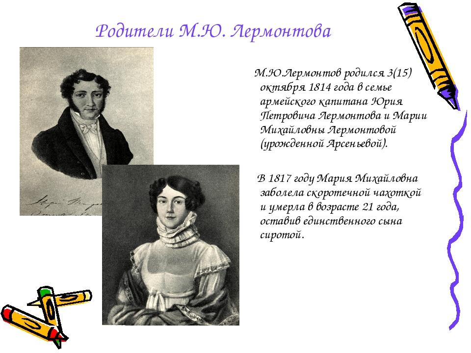 Родители М.Ю. Лермонтова М.Ю.Лермонтов родился 3(15) октября 1814 года в семь...