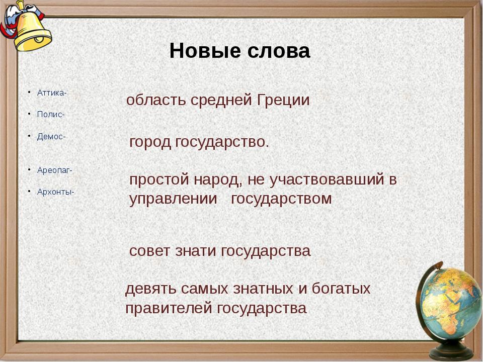 Новые слова Аттика- Полис- Демос- Ареопаг- Архонты- область средней Греции го...