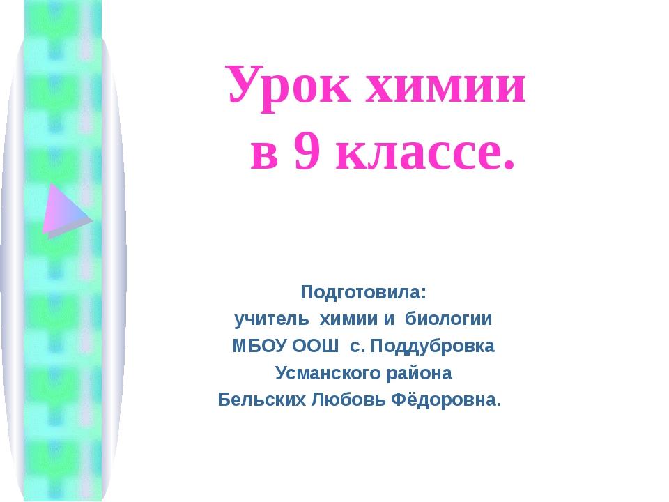 Урок химии в 9 классе. Подготовила: учитель химии и биологии МБОУ ООШ с. Подд...