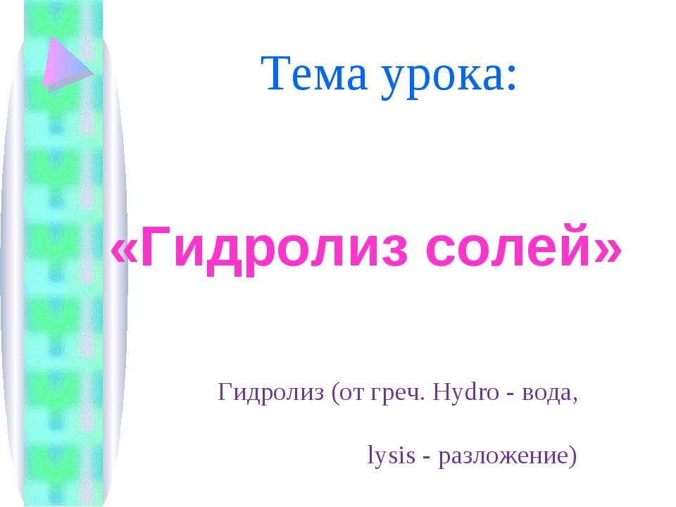Тема урока: «Гидролиз солей» Гидролиз (от греч. Hydro - вода, lysis - разложе...
