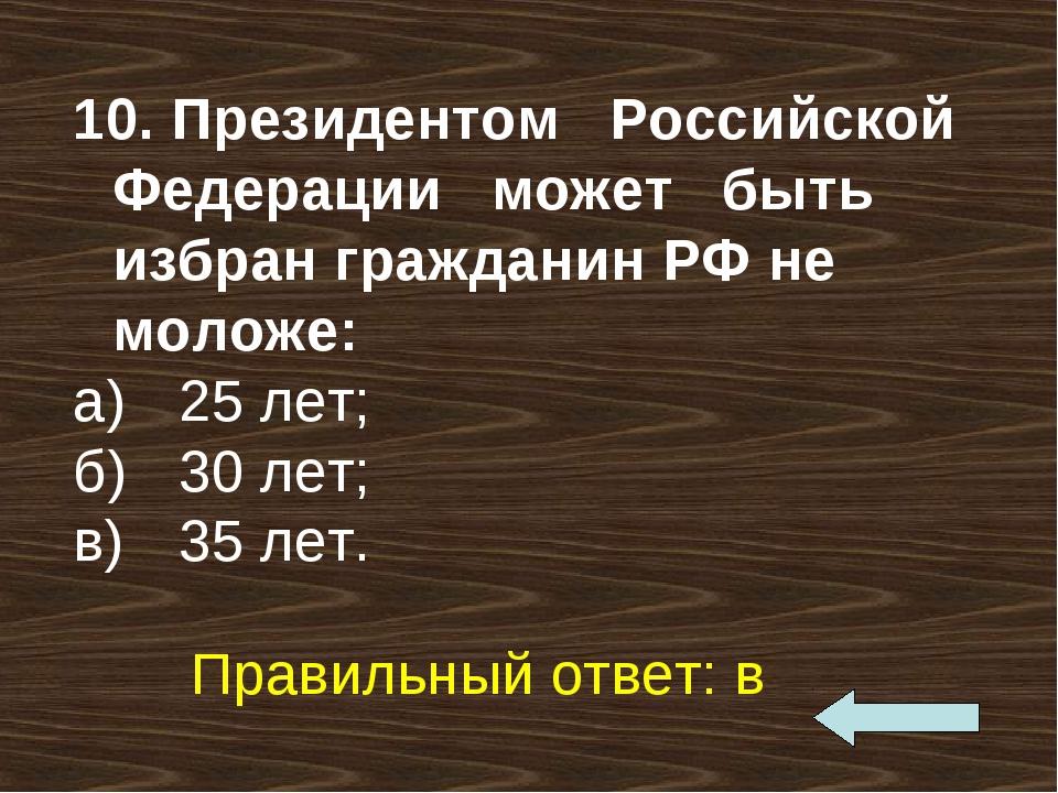 10. Президентом Российской Федерации может быть избран гражданин РФ не моложе...