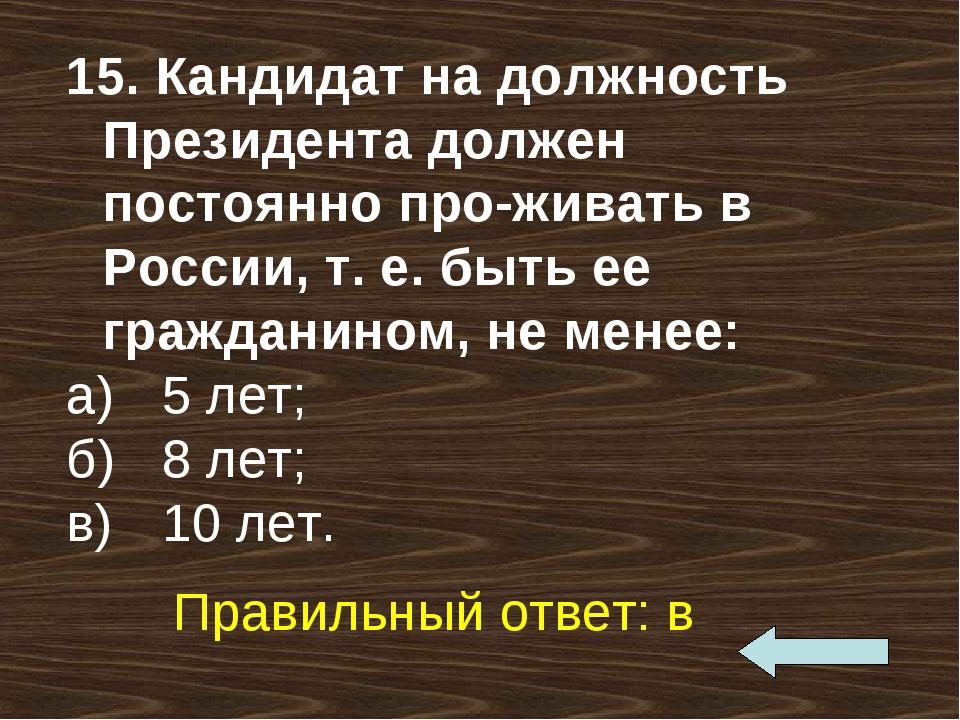 15. Кандидат на должность Президента должен постоянно проживать в России, т....