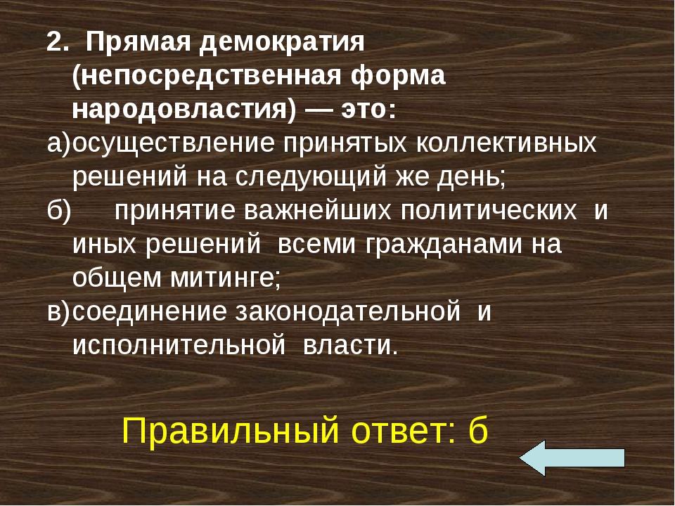 2. Прямая демократия (непосредственная форма народовластия) — это: а)осущест...