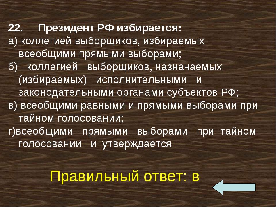22. Президент РФ избирается: а) коллегией выборщиков, избираемых всеобщим...