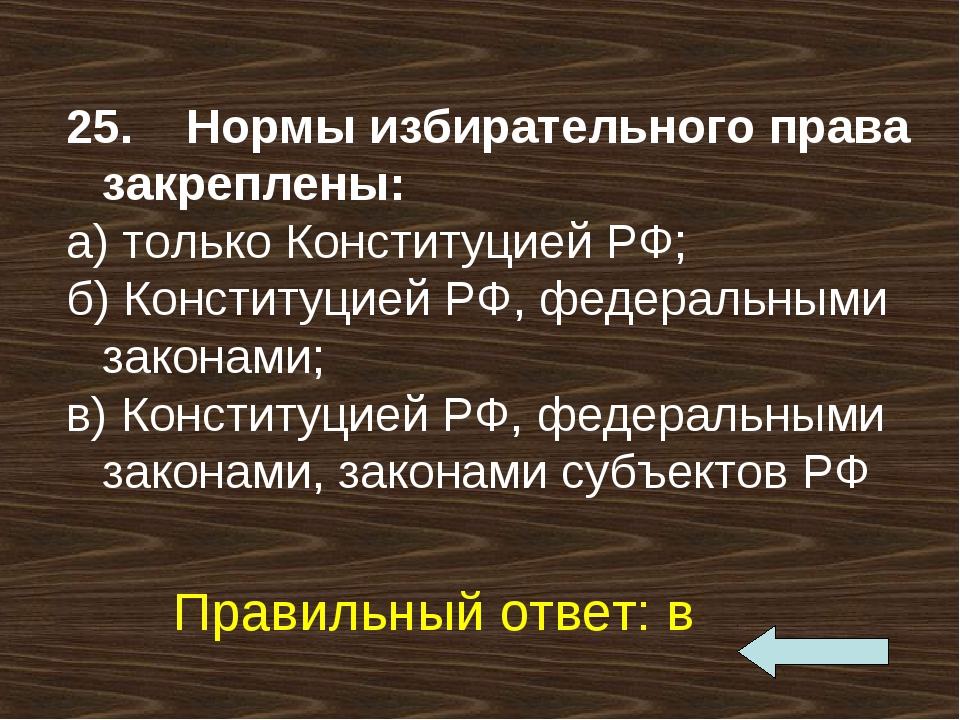 25. Нормы избирательного права закреплены: а) только Конституцией РФ; б) К...
