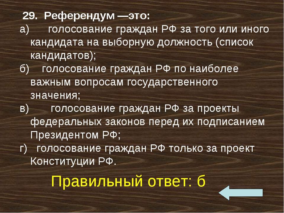 29. Референдум —это: а)голосование граждан РФ за того или иного канди...