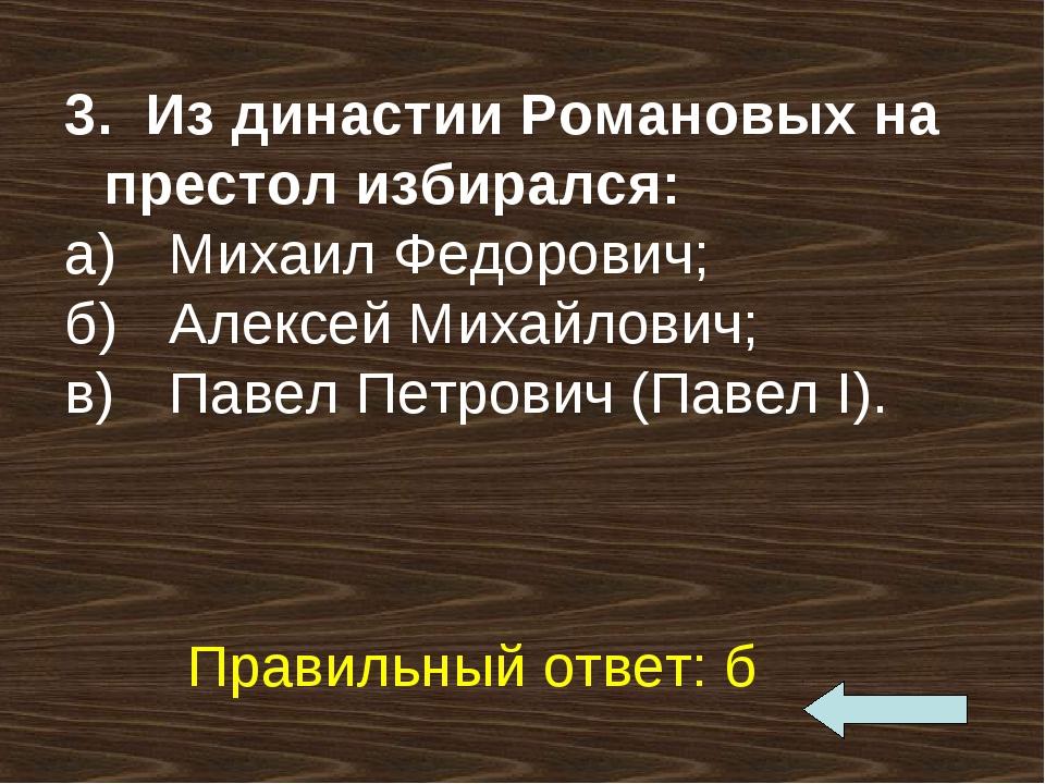 3. Из династии Романовых на престол избирался: а)Михаил Федорович; б)Алексе...