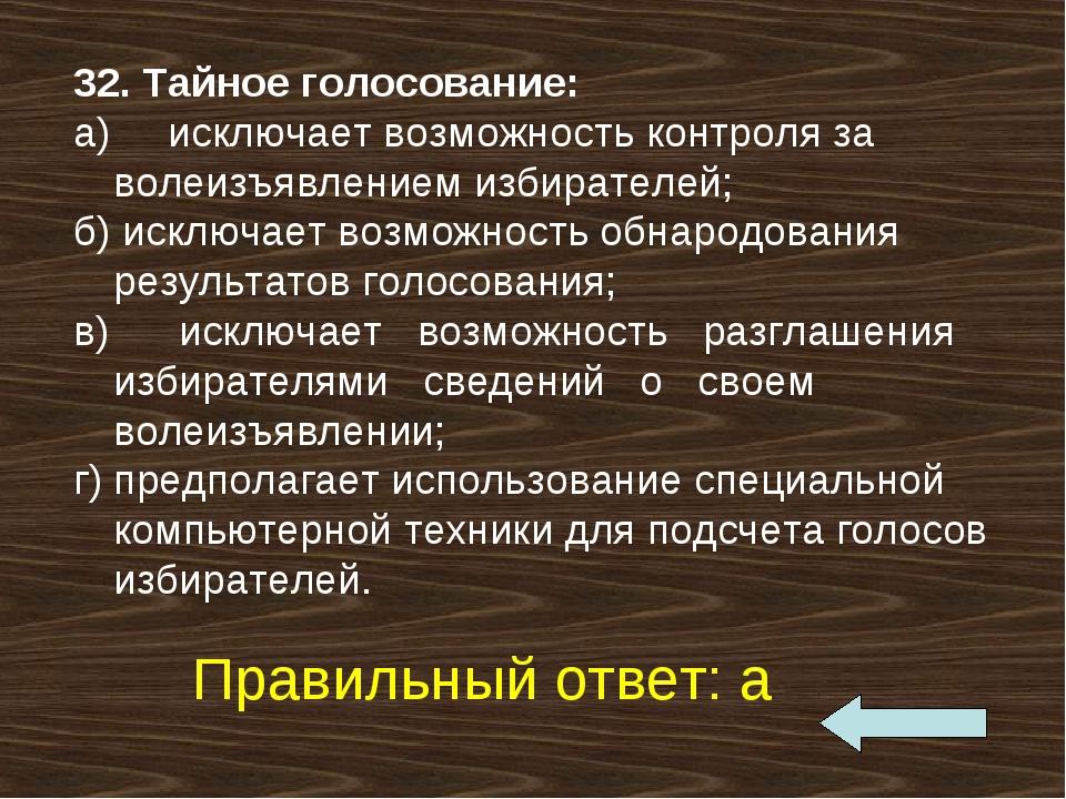 32. Тайное голосование: а) исключает возможность контроля за волеизъявлен...