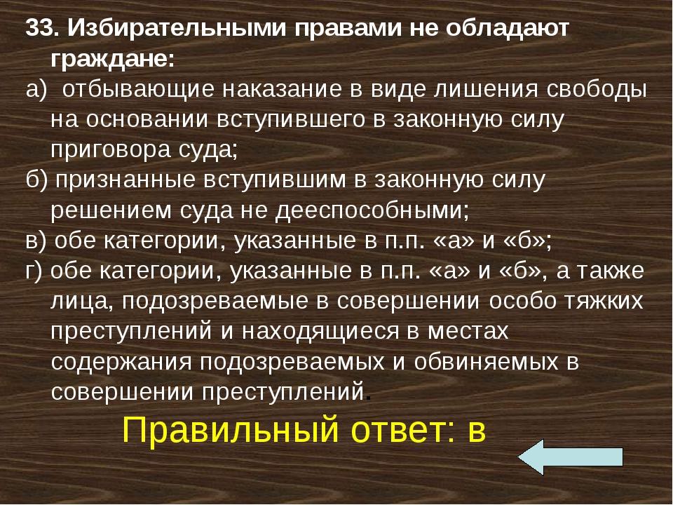 33. Избирательными правами не обладают граждане: а) отбывающие наказание в в...