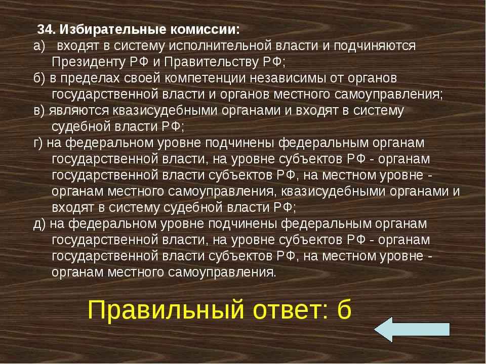 34. Избирательные комиссии: а) входят в систему исполнительной власти и по...