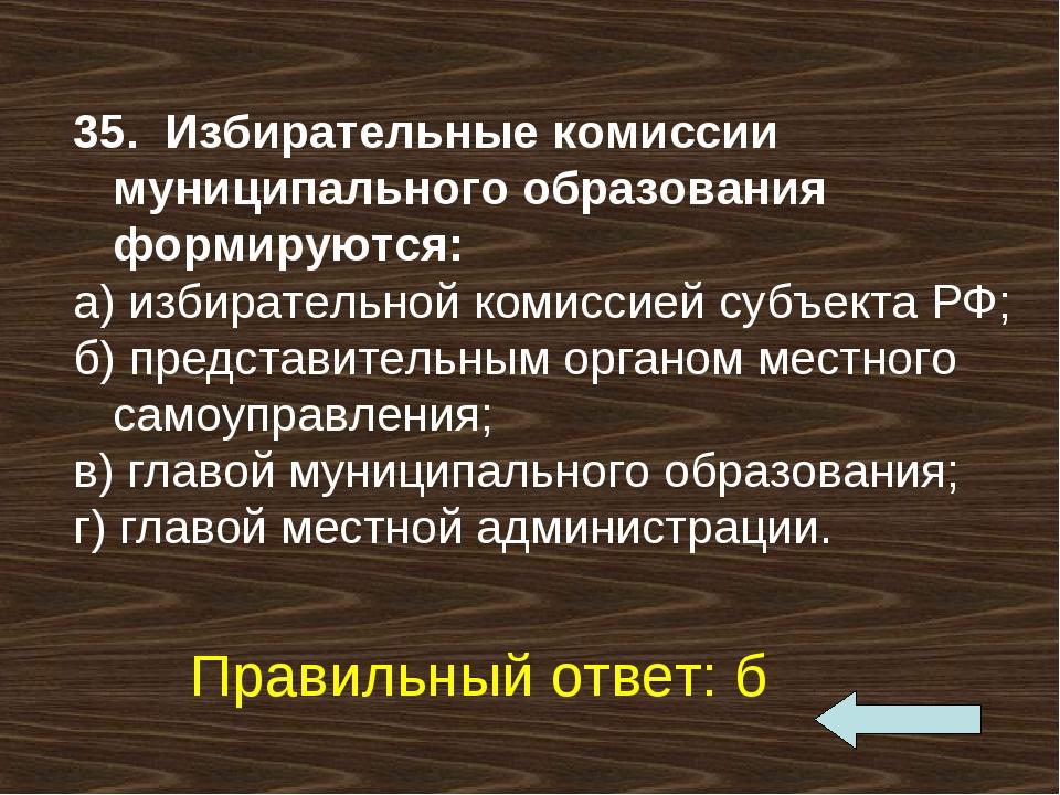 35. Избирательные комиссии муниципального образования формируются: а) избира...