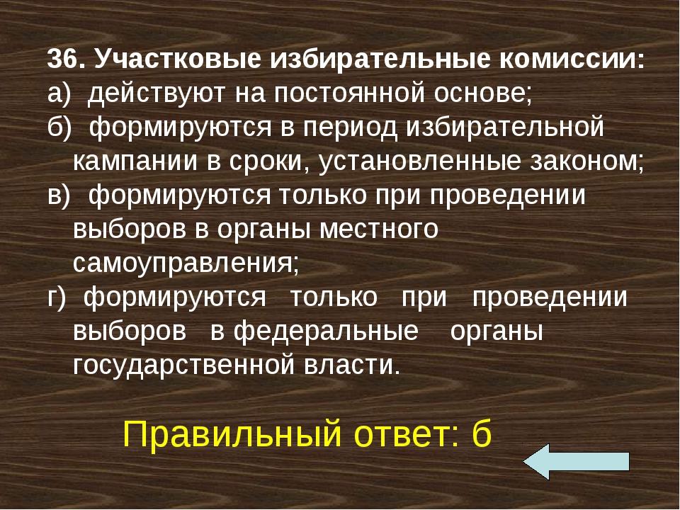 36. Участковые избирательные комиссии: а) действуют на постоянной основе; б)...