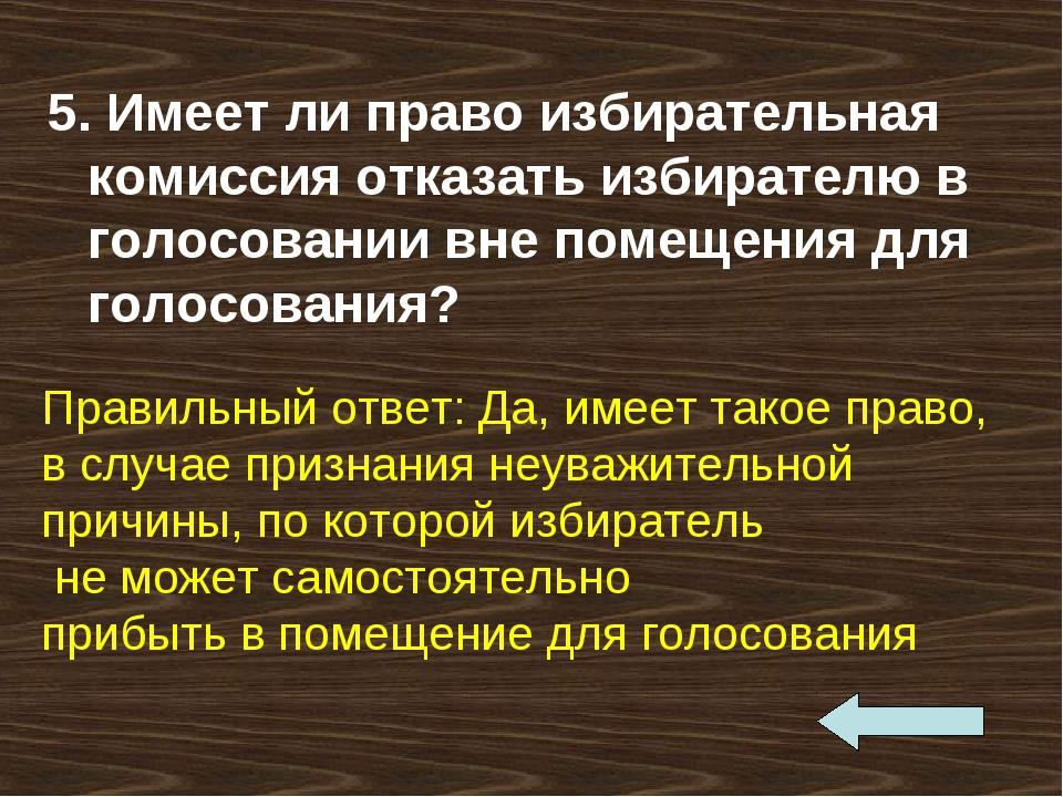 5. Имеет ли право избирательная комиссия отказать избирателю в голосовании вн...