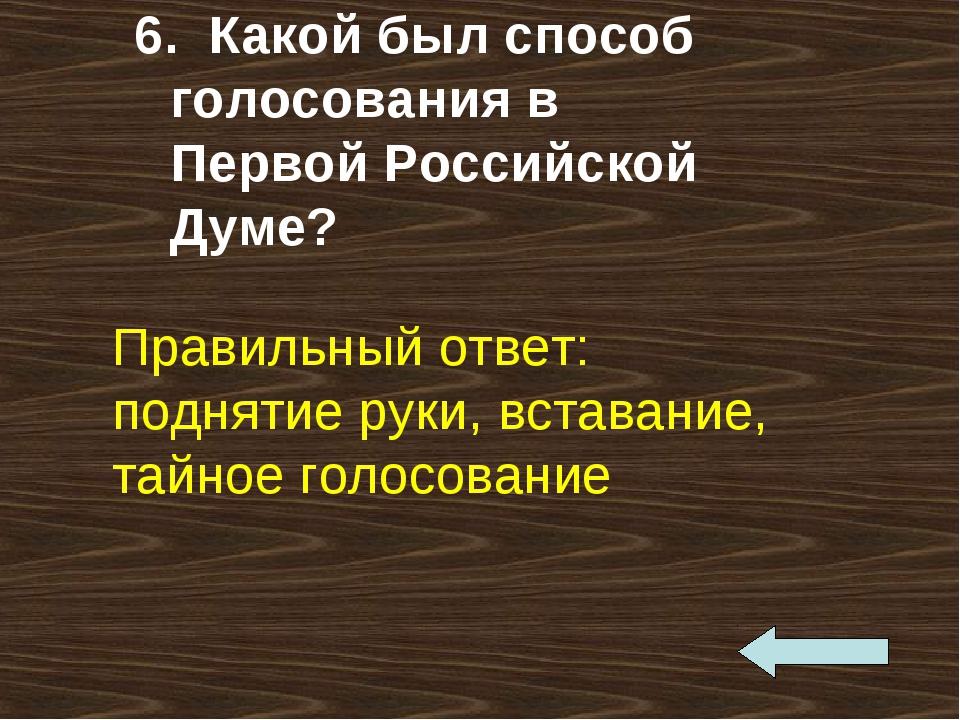 6. Какой был способ голосования в Первой Российской Думе? Правильный ответ: п...