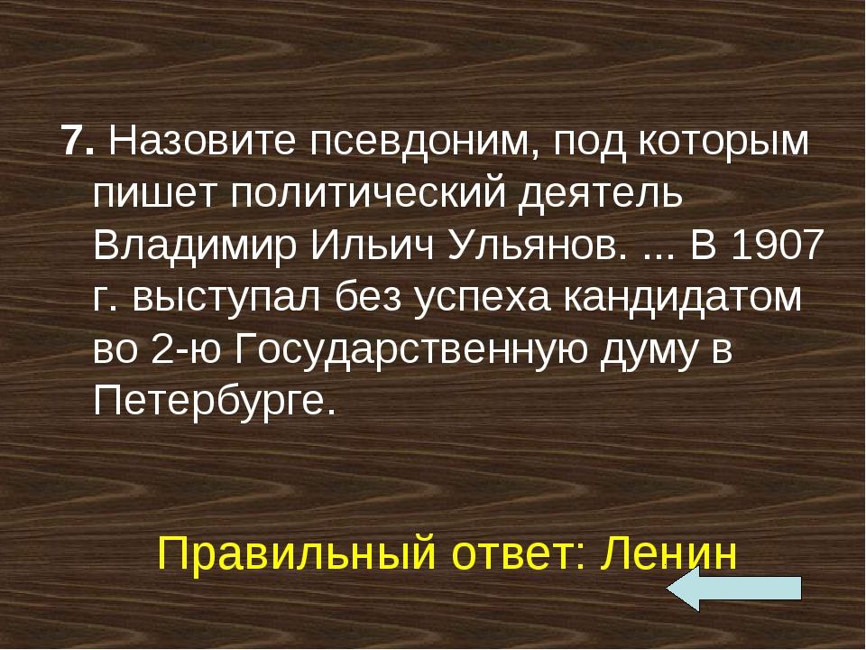 7. Назовите псевдоним, под которым пишет политический деятель Владимир Ильич...