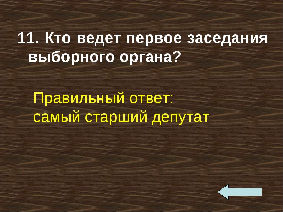 11. Кто ведет первое заседания выборного органа? Правильный ответ: самый стар...