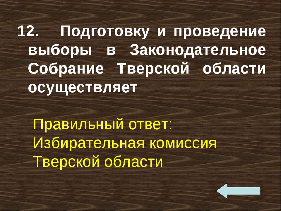 12. Подготовку и проведение выборы в Законодательное Собрание Тверской област...